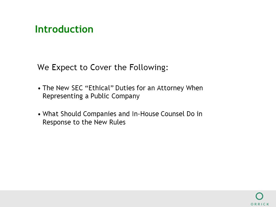 Introduction We Expect to Cover the Following: The New SEC Ethical Duties for an Attorney When Representing a Public Company What Should Companies and In-House Counsel Do in Response to the New Rules