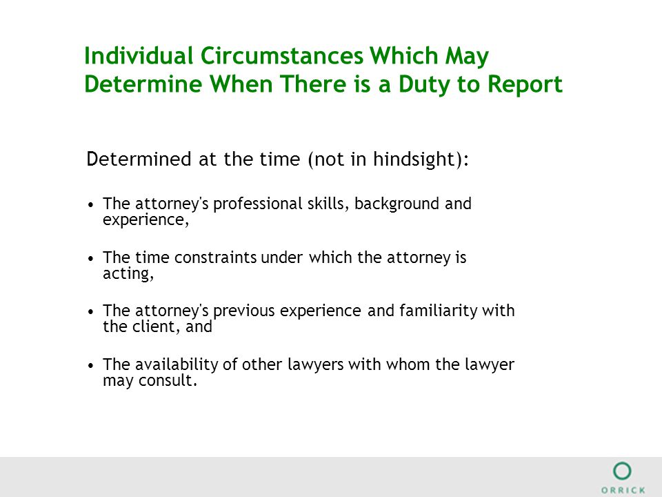 Individual Circumstances Which May Determine When There is a Duty to Report Determined at the time (not in hindsight): The attorney s professional skills, background and experience, The time constraints under which the attorney is acting, The attorney s previous experience and familiarity with the client, and The availability of other lawyers with whom the lawyer may consult.