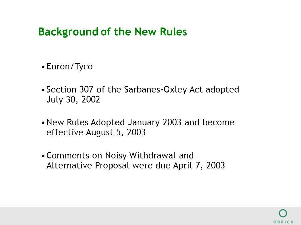BackgroundBackground of the New Rules Enron/Tyco Section 307 of the Sarbanes-Oxley Act adopted July 30, 2002 New Rules Adopted January 2003 and become effective August 5, 2003 Comments on Noisy Withdrawal and Alternative Proposal were due April 7, 2003