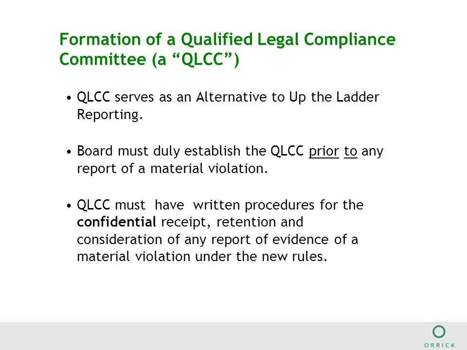 Formation of a Qualified Legal Compliance Committee (a QLCC ) QLCC serves as an Alternative to Up the Ladder Reporting.