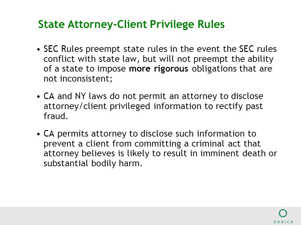 State Attorney-Client Privilege Rules SEC Rules preempt state rules in the event the SEC rules conflict with state law, but will not preempt the ability of a state to impose more rigorous obligations that are not inconsistent; CA and NY laws do not permit an attorney to disclose attorney/client privileged information to rectify past fraud.