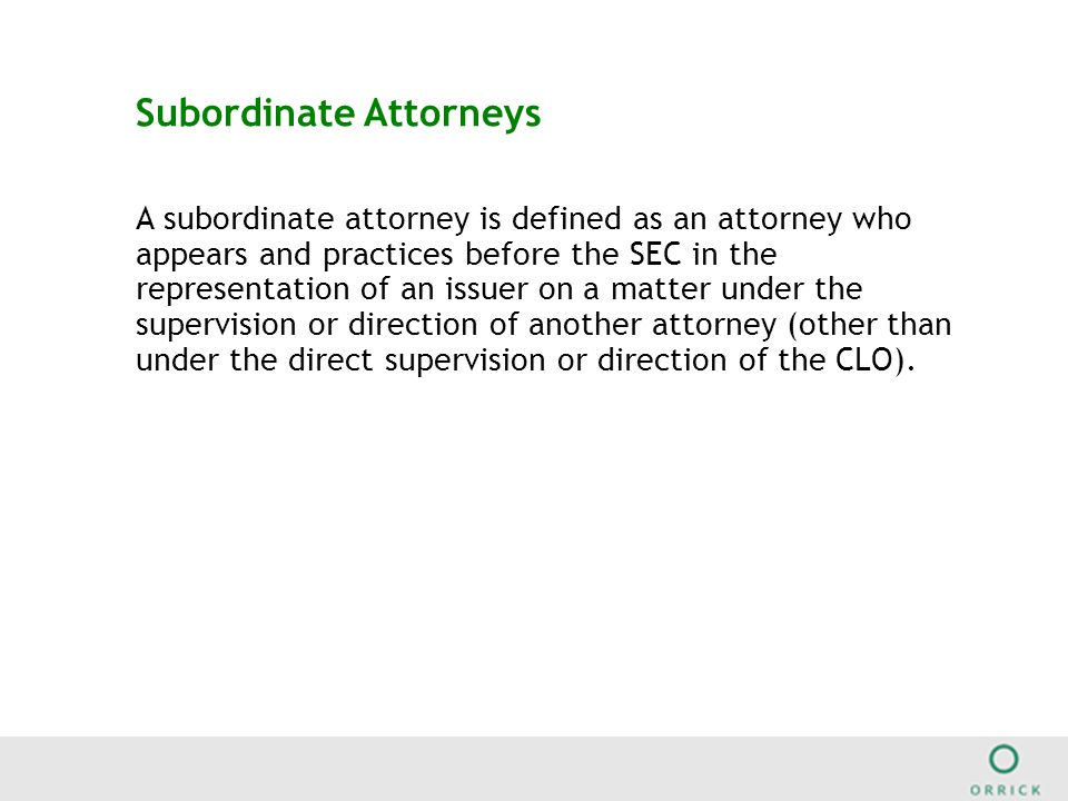 Subordinate Attorneys A subordinate attorney is defined as an attorney who appears and practices before the SEC in the representation of an issuer on a matter under the supervision or direction of another attorney (other than under the direct supervision or direction of the CLO).