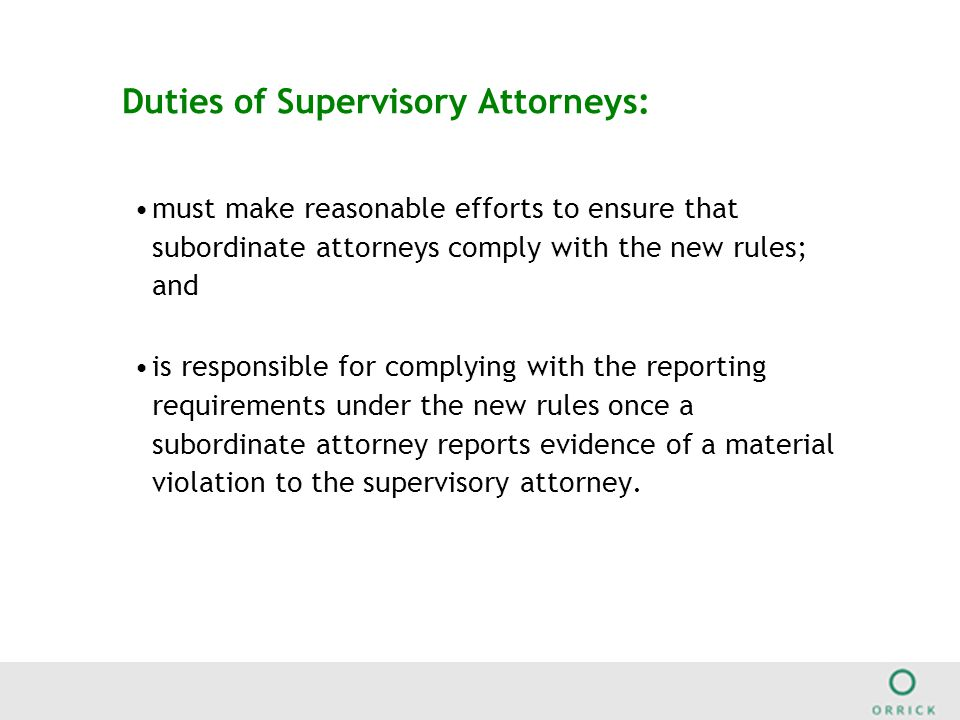 Duties of Supervisory Attorneys: must make reasonable efforts to ensure that subordinate attorneys comply with the new rules; and is responsible for complying with the reporting requirements under the new rules once a subordinate attorney reports evidence of a material violation to the supervisory attorney.