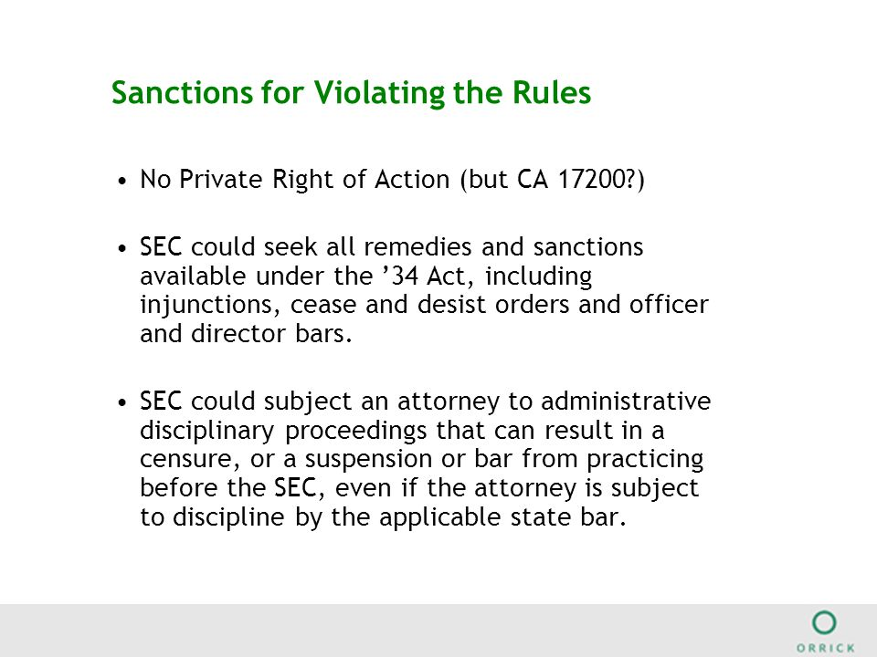 Sanctions for Violating the Rules No Private Right of Action (but CA 17200 ) SEC could seek all remedies and sanctions available under the '34 Act, including injunctions, cease and desist orders and officer and director bars.