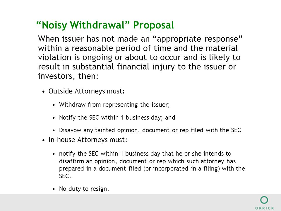 Noisy Withdrawal Proposal When issuer has not made an appropriate response within a reasonable period of time and the material violation is ongoing or about to occur and is likely to result in substantial financial injury to the issuer or investors, then: Outside Attorneys must: Withdraw from representing the issuer; Notify the SEC within 1 business day; and Disavow any tainted opinion, document or rep filed with the SEC In-house Attorneys must: notify the SEC within 1 business day that he or she intends to disaffirm an opinion, document or rep which such attorney has prepared in a document filed (or incorporated in a filing) with the SEC.