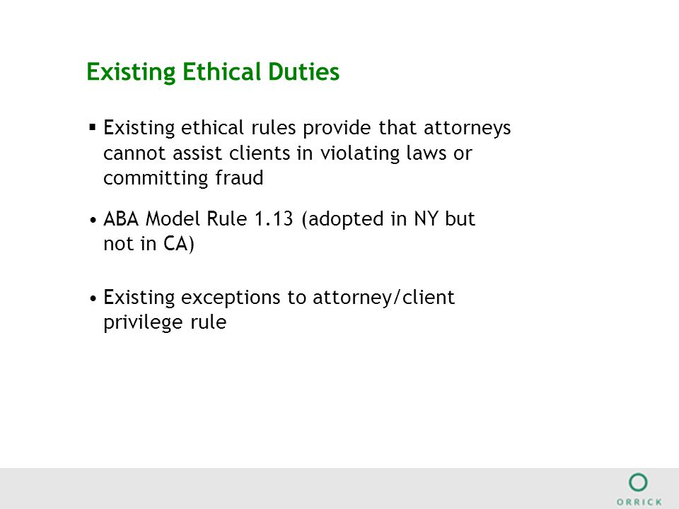 Existing Ethical Duties  Existing ethical rules provide that attorneys cannot assist clients in violating laws or committing fraud ABA Model Rule 1.13 (adopted in NY but not in CA) Existing exceptions to attorney/client privilege rule