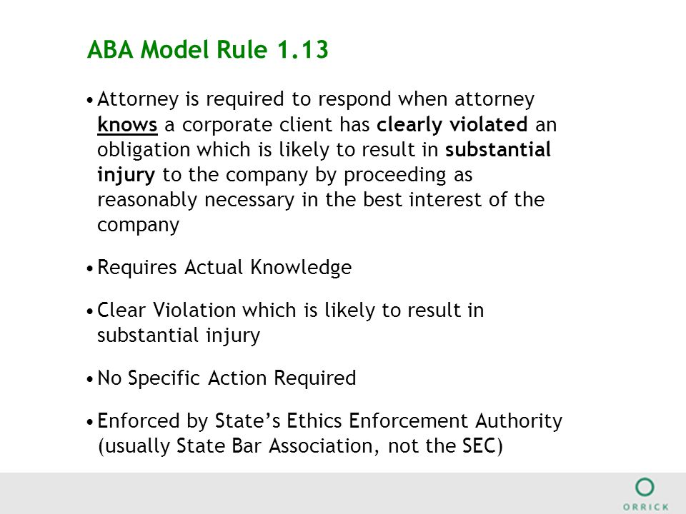 ABA Model Rule 1.13 Attorney is required to respond when attorney knows a corporate client has clearly violated an obligation which is likely to result in substantial injury to the company by proceeding as reasonably necessary in the best interest of the company Requires Actual Knowledge Clear Violation which is likely to result in substantial injury No Specific Action Required Enforced by State's Ethics Enforcement Authority (usually State Bar Association, not the SEC)