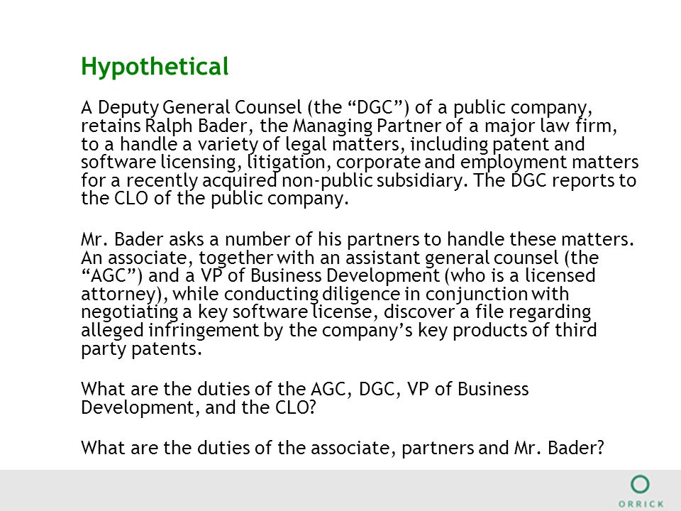 Hypothetical A Deputy General Counsel (the DGC ) of a public company, retains Ralph Bader, the Managing Partner of a major law firm, to a handle a variety of legal matters, including patent and software licensing, litigation, corporate and employment matters for a recently acquired non-public subsidiary.