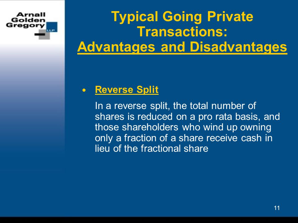 11 Typical Going Private Transactions: Advantages and Disadvantages  Reverse Split In a reverse split, the total number of shares is reduced on a pro rata basis, and those shareholders who wind up owning only a fraction of a share receive cash in lieu of the fractional share