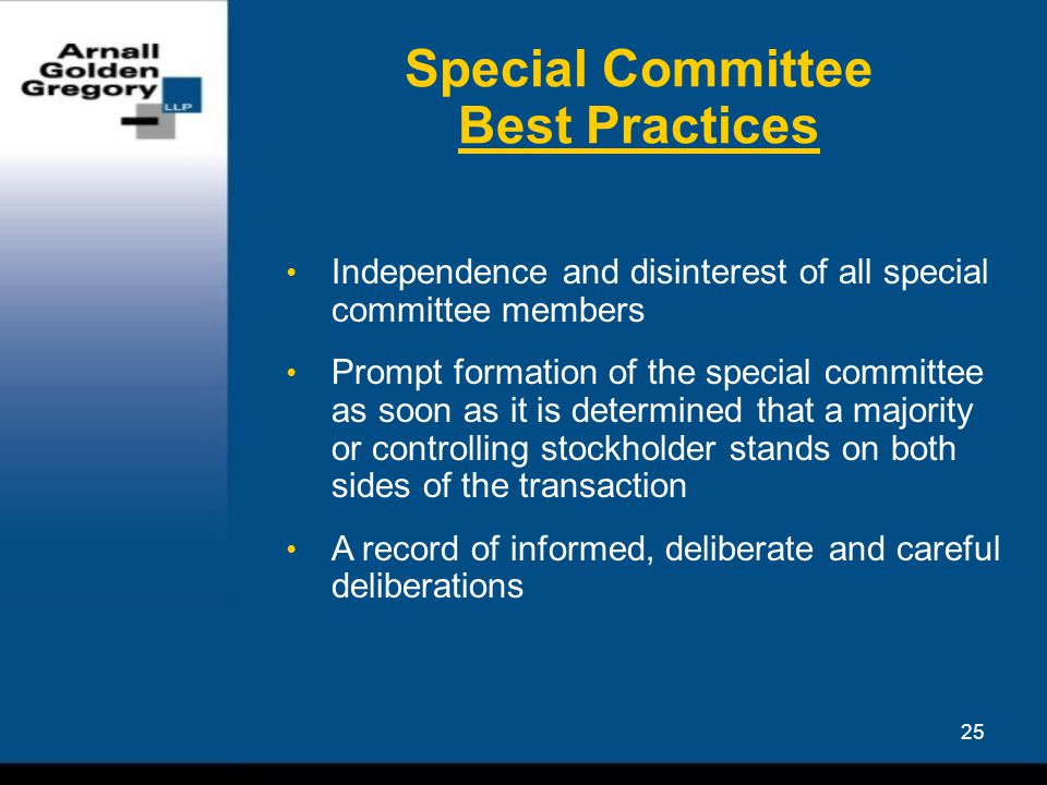 25 Special Committee Best Practices Independence and disinterest of all special committee members Prompt formation of the special committee as soon as it is determined that a majority or controlling stockholder stands on both sides of the transaction A record of informed, deliberate and careful deliberations