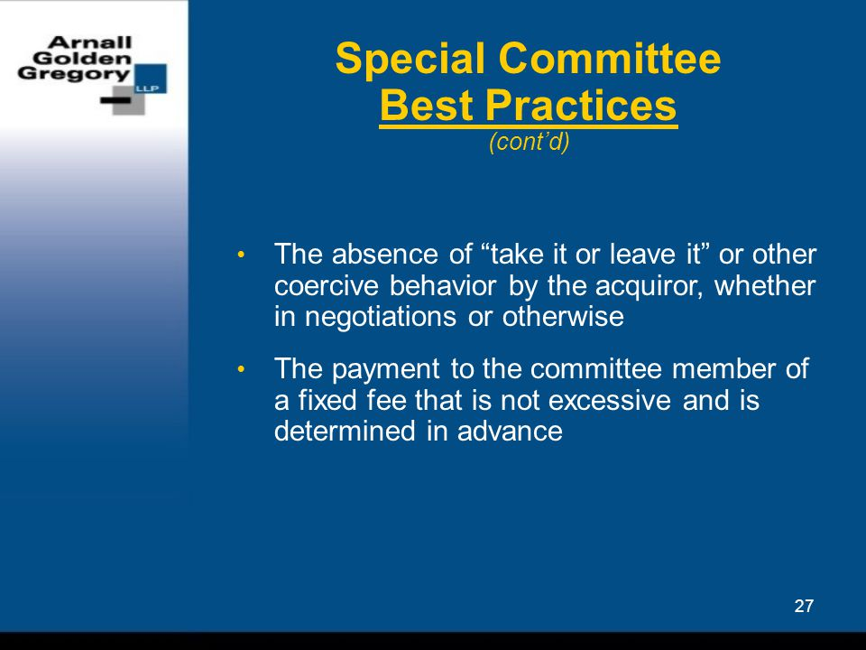 27 Special Committee Best Practices (cont'd) The absence of take it or leave it or other coercive behavior by the acquiror, whether in negotiations or otherwise The payment to the committee member of a fixed fee that is not excessive and is determined in advance