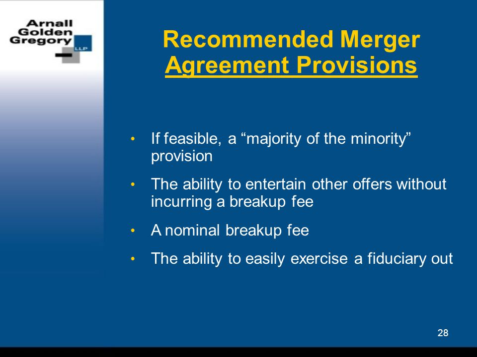 28 Recommended Merger Agreement Provisions If feasible, a majority of the minority provision The ability to entertain other offers without incurring a breakup fee A nominal breakup fee The ability to easily exercise a fiduciary out