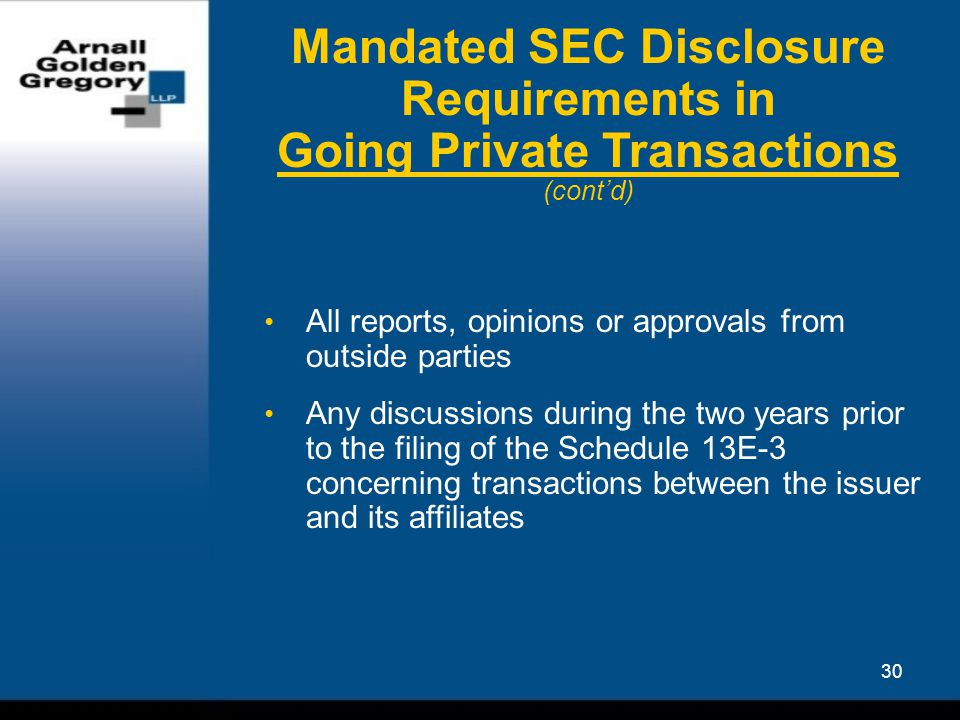 30 Mandated SEC Disclosure Requirements in Going Private Transactions (cont'd) All reports, opinions or approvals from outside parties Any discussions during the two years prior to the filing of the Schedule 13E-3 concerning transactions between the issuer and its affiliates