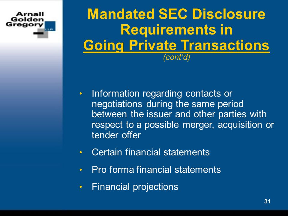 31 Mandated SEC Disclosure Requirements in Going Private Transactions (cont'd) Information regarding contacts or negotiations during the same period between the issuer and other parties with respect to a possible merger, acquisition or tender offer Certain financial statements Pro forma financial statements Financial projections