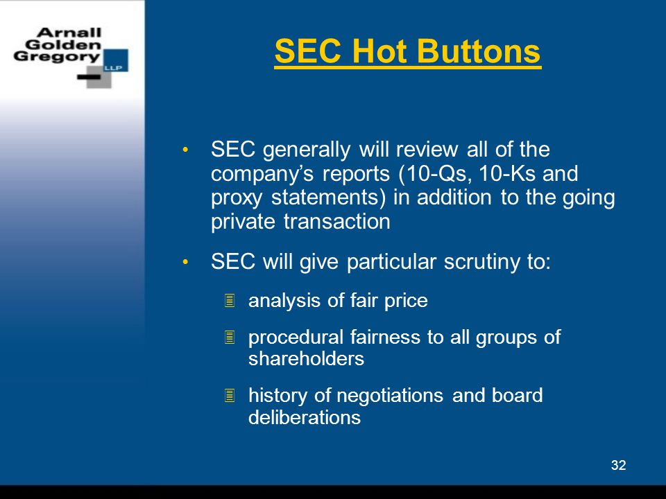 32 SEC Hot Buttons SEC generally will review all of the company's reports (10-Qs, 10-Ks and proxy statements) in addition to the going private transaction SEC will give particular scrutiny to:  analysis of fair price  procedural fairness to all groups of shareholders  history of negotiations and board deliberations