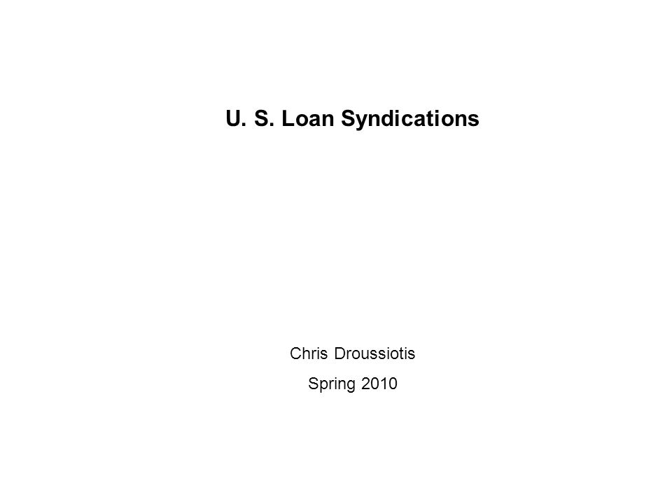 U. S. Loan Syndications Chris Droussiotis Spring 2010
