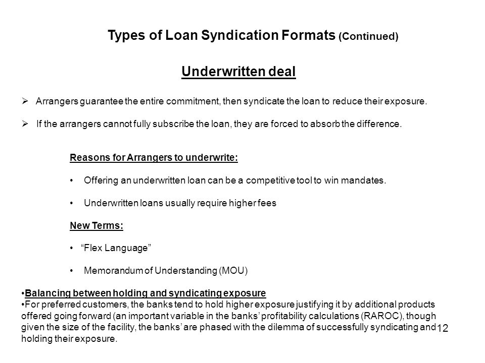 Underwritten deal  Arrangers guarantee the entire commitment, then syndicate the loan to reduce their exposure.
