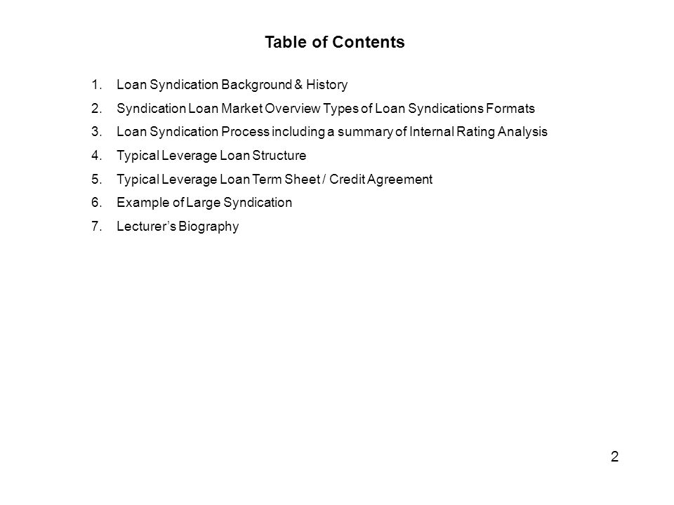 Table of Contents 1.Loan Syndication Background & History 2.Syndication Loan Market Overview Types of Loan Syndications Formats 3.Loan Syndication Process including a summary of Internal Rating Analysis 4.Typical Leverage Loan Structure 5.Typical Leverage Loan Term Sheet / Credit Agreement 6.Example of Large Syndication 7.Lecturer's Biography 2