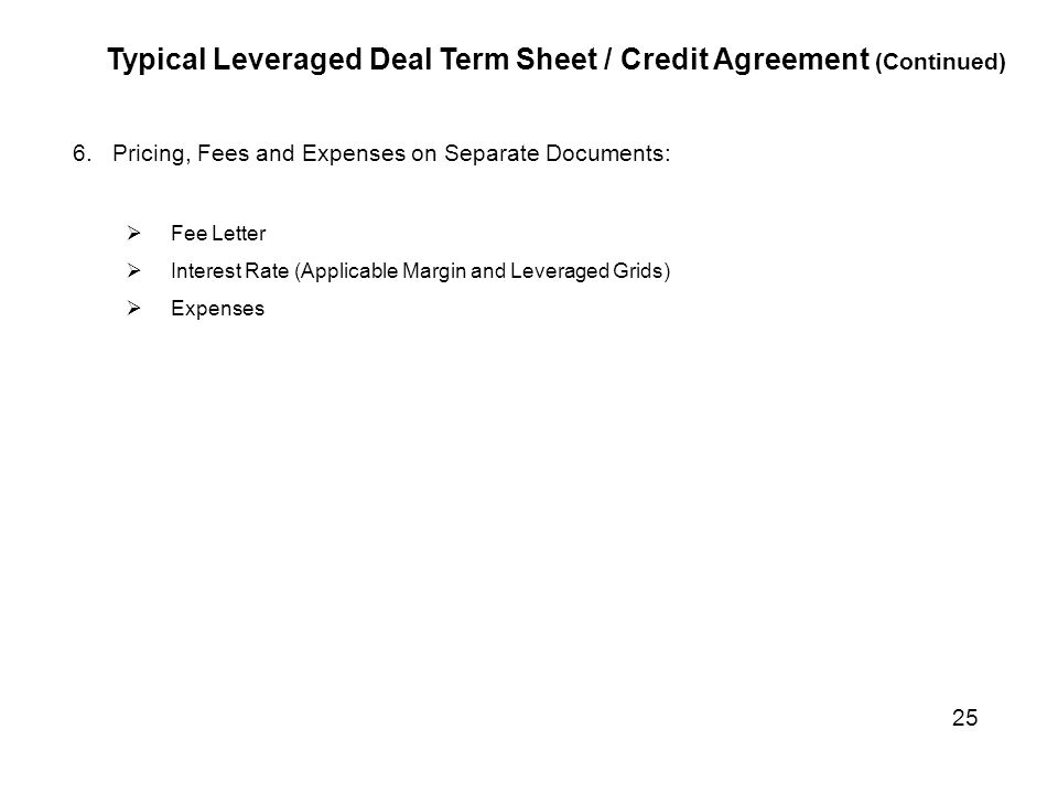 Typical Leveraged Deal Term Sheet / Credit Agreement (Continued) 6.Pricing, Fees and Expenses on Separate Documents:  Fee Letter  Interest Rate (App