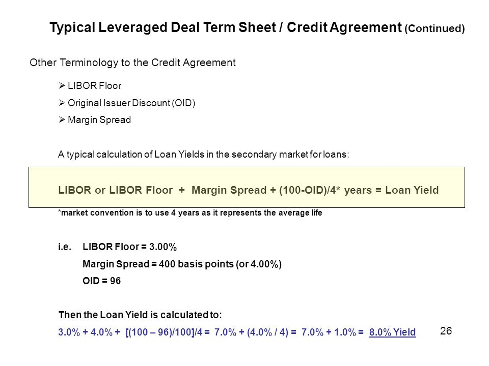 Other Terminology to the Credit Agreement  LIBOR Floor  Original Issuer Discount (OID)  Margin Spread A typical calculation of Loan Yields in the secondary market for loans: LIBOR or LIBOR Floor + Margin Spread + (100-OID)/4* years = Loan Yield *market convention is to use 4 years as it represents the average life i.e.