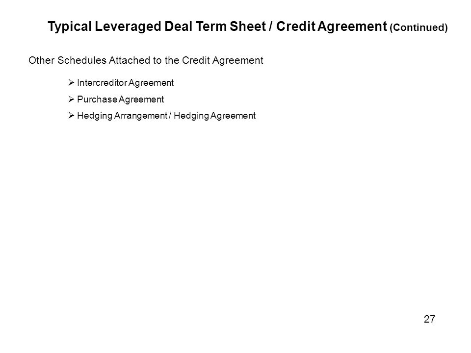 Other Schedules Attached to the Credit Agreement  Intercreditor Agreement  Purchase Agreement  Hedging Arrangement / Hedging Agreement Typical Leveraged Deal Term Sheet / Credit Agreement (Continued) 27