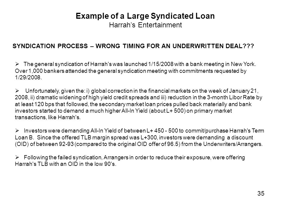 Example of a Large Syndicated Loan Harrah's Entertainment SYNDICATION PROCESS – WRONG TIMING FOR AN UNDERWRITTEN DEAL???  The general syndication of