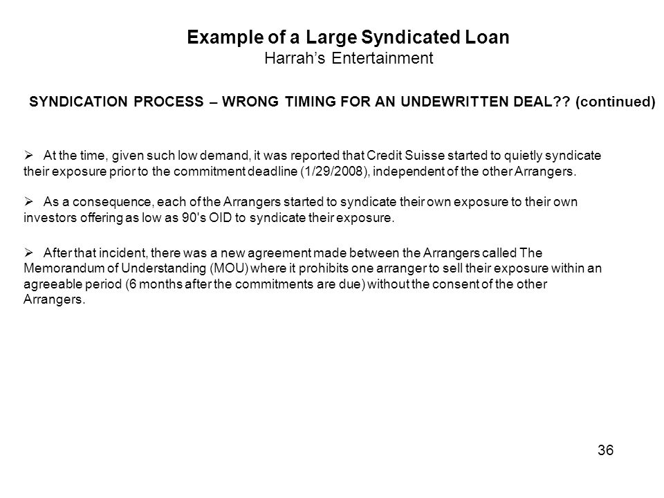 Example of a Large Syndicated Loan Harrah's Entertainment SYNDICATION PROCESS – WRONG TIMING FOR AN UNDEWRITTEN DEAL?? (continued)  At the time, give