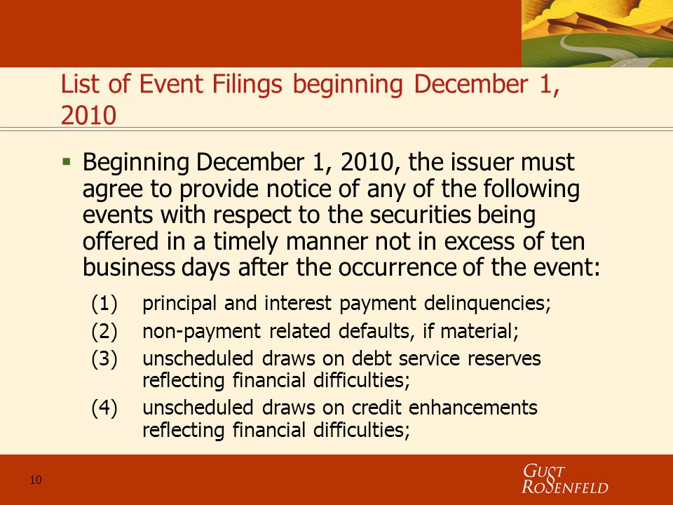 10 List of Event Filings beginning December 1, 2010  Beginning December 1, 2010, the issuer must agree to provide notice of any of the following events with respect to the securities being offered in a timely manner not in excess of ten business days after the occurrence of the event: (1)principal and interest payment delinquencies; (2)non-payment related defaults, if material; (3)unscheduled draws on debt service reserves reflecting financial difficulties; (4)unscheduled draws on credit enhancements reflecting financial difficulties;