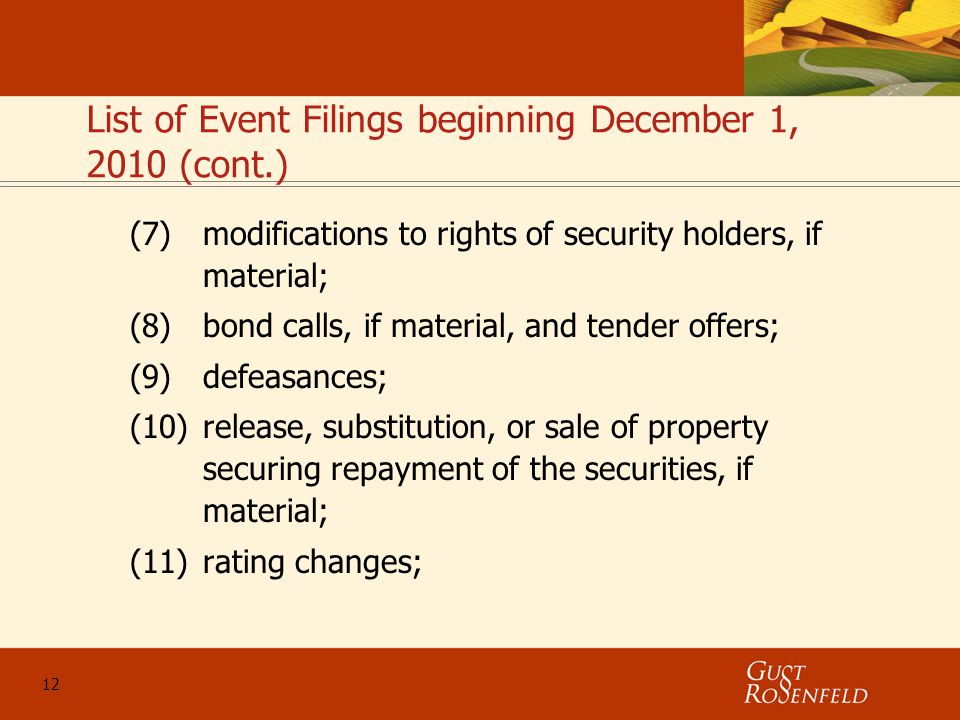 12 List of Event Filings beginning December 1, 2010 (cont.) (7)modifications to rights of security holders, if material; (8)bond calls, if material, and tender offers; (9)defeasances; (10)release, substitution, or sale of property securing repayment of the securities, if material; (11)rating changes;