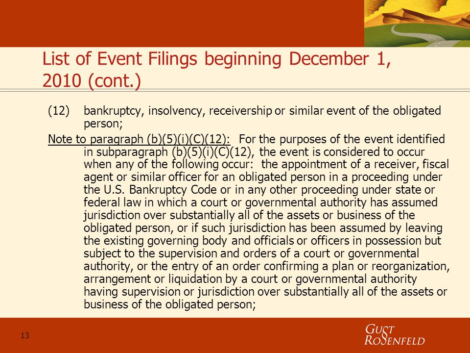 13 List of Event Filings beginning December 1, 2010 (cont.) (12)bankruptcy, insolvency, receivership or similar event of the obligated person; Note to paragraph (b)(5)(i)(C)(12): For the purposes of the event identified in subparagraph (b)(5)(i)(C)(12), the event is considered to occur when any of the following occur: the appointment of a receiver, fiscal agent or similar officer for an obligated person in a proceeding under the U.S.