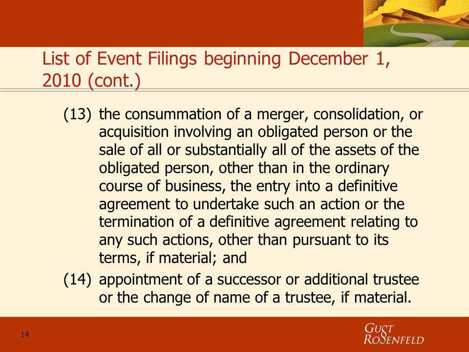 14 List of Event Filings beginning December 1, 2010 (cont.) (13)the consummation of a merger, consolidation, or acquisition involving an obligated person or the sale of all or substantially all of the assets of the obligated person, other than in the ordinary course of business, the entry into a definitive agreement to undertake such an action or the termination of a definitive agreement relating to any such actions, other than pursuant to its terms, if material; and (14)appointment of a successor or additional trustee or the change of name of a trustee, if material.