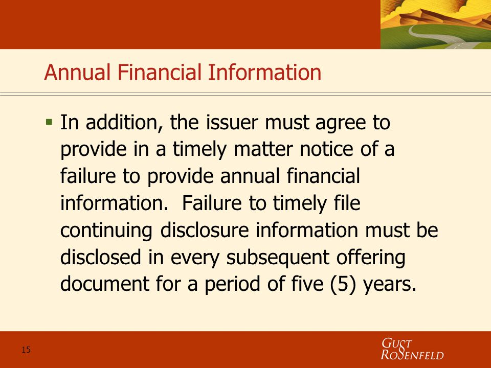 15 Annual Financial Information  In addition, the issuer must agree to provide in a timely matter notice of a failure to provide annual financial information.