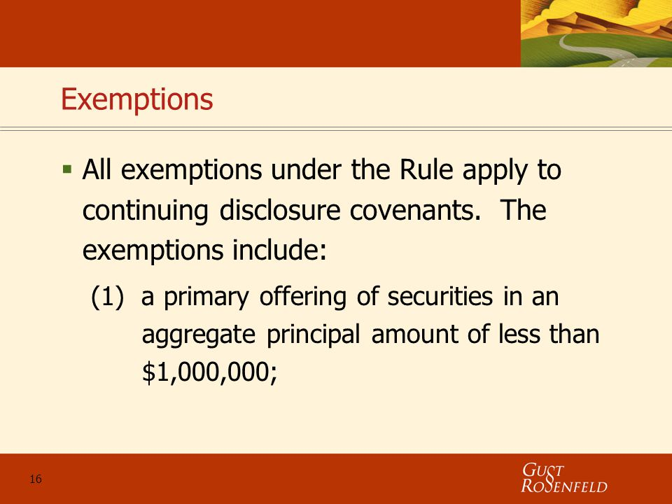 16 Exemptions  All exemptions under the Rule apply to continuing disclosure covenants.