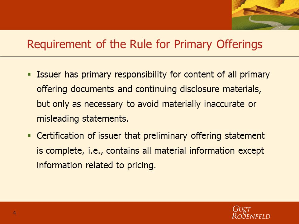 4 Requirement of the Rule for Primary Offerings  Issuer has primary responsibility for content of all primary offering documents and continuing disclosure materials, but only as necessary to avoid materially inaccurate or misleading statements.