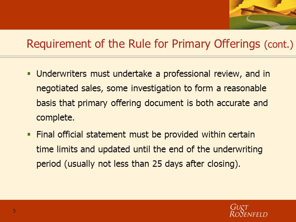 5 Requirement of the Rule for Primary Offerings (cont.)  Underwriters must undertake a professional review, and in negotiated sales, some investigation to form a reasonable basis that primary offering document is both accurate and complete.