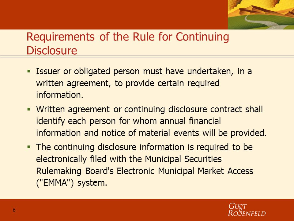 6 Requirements of the Rule for Continuing Disclosure  Issuer or obligated person must have undertaken, in a written agreement, to provide certain required information.