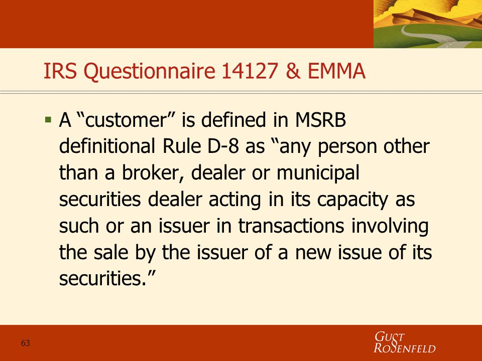 63 IRS Questionnaire 14127 & EMMA  A customer is defined in MSRB definitional Rule D-8 as any person other than a broker, dealer or municipal securities dealer acting in its capacity as such or an issuer in transactions involving the sale by the issuer of a new issue of its securities.