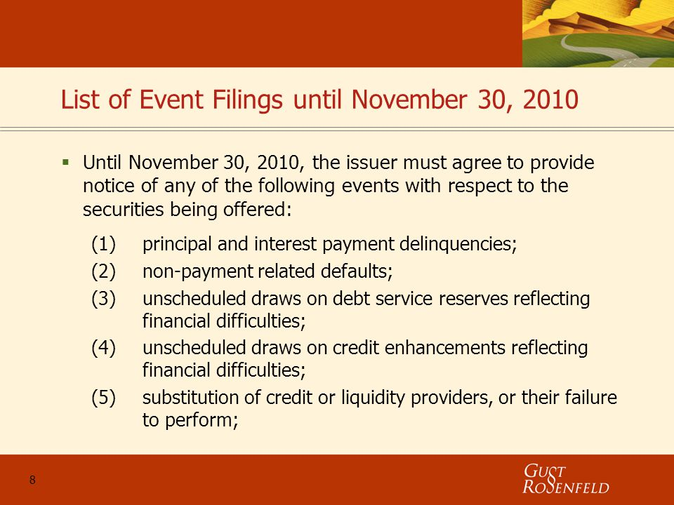 8 List of Event Filings until November 30, 2010  Until November 30, 2010, the issuer must agree to provide notice of any of the following events with respect to the securities being offered: (1)principal and interest payment delinquencies; (2)non-payment related defaults; (3)unscheduled draws on debt service reserves reflecting financial difficulties; (4)unscheduled draws on credit enhancements reflecting financial difficulties; (5)substitution of credit or liquidity providers, or their failure to perform;