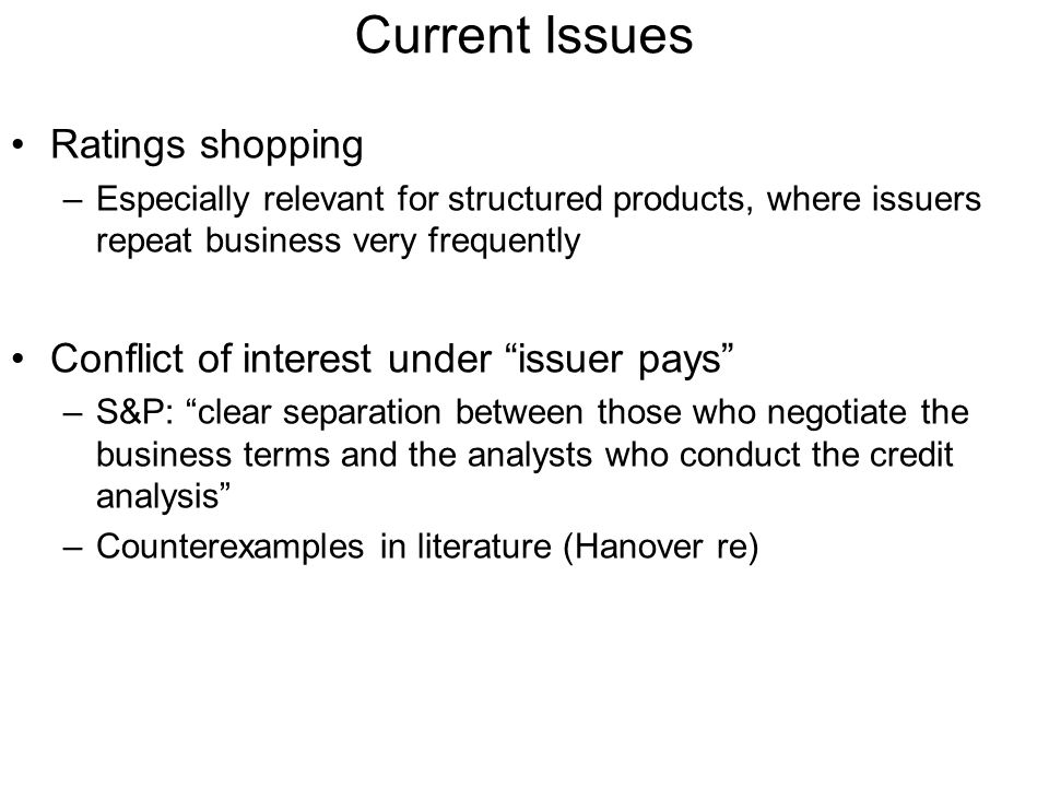 Current Issues Ratings shopping –Especially relevant for structured products, where issuers repeat business very frequently Conflict of interest under issuer pays –S&P: clear separation between those who negotiate the business terms and the analysts who conduct the credit analysis –Counterexamples in literature (Hanover re)