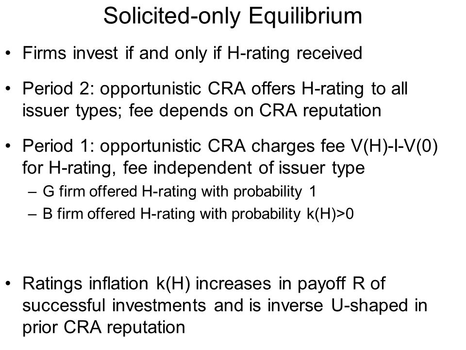 Solicited-only Equilibrium Firms invest if and only if H-rating received Period 2: opportunistic CRA offers H-rating to all issuer types; fee depends on CRA reputation Period 1: opportunistic CRA charges fee V(H)-I-V(0) for H-rating, fee independent of issuer type –G firm offered H-rating with probability 1 –B firm offered H-rating with probability k(H)>0 Ratings inflation k(H) increases in payoff R of successful investments and is inverse U-shaped in prior CRA reputation