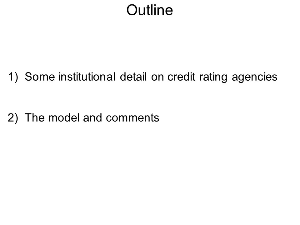 Outline 1)Some institutional detail on credit rating agencies 2)The model and comments