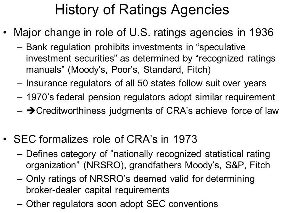 Industry Structure Over 1975-2000, SEC designates four additional firms as NRSRO's, but mergers restore to original three –SEC criticized for opaqueness in criteria to achieve NRSRO designation, creates additional barrier to entry –Credit Rating Agency Reform Act (2006), requires SEC to set up transparent criteria for NRSRO's –Seven new NRSRO's designated in 2007 Current industry structure remains highly concentrated –Moody's plus S&P have over 80% market share in U.S., adding Fitch concentration exceeds 95% Worldwide over 100 CRA's, but high concentration within geographical segments, S&P and Moody's have global reach and affiliations