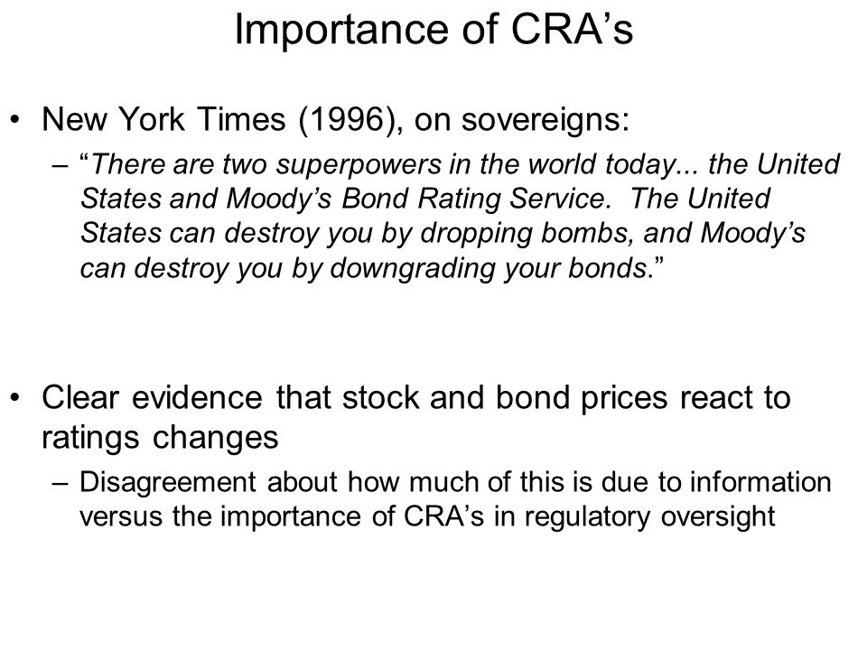 Role of CRA's Characterize themselves as part of financial media –Issue opinions, but these opinions are protected by First Amendment rights to free speech –Difficult to establish legal liability for opinions Have access to inside information for solicited ratings –Exempted from Reg FD requirements