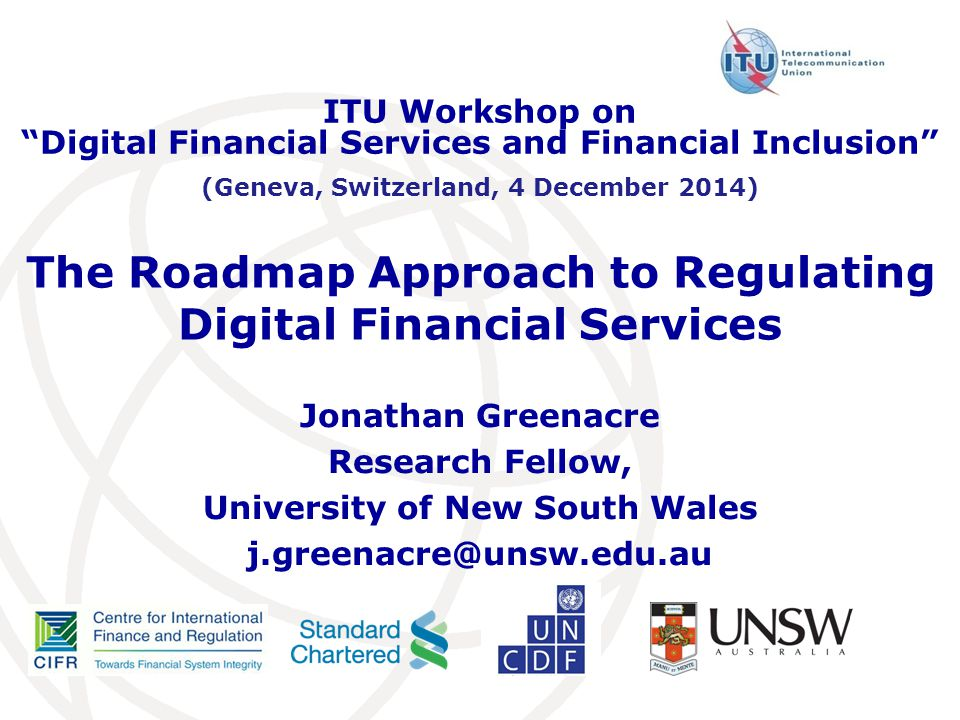 The Roadmap Approach to Regulating Digital Financial Services Jonathan Greenacre Research Fellow, University of New South Wales j.greenacre@unsw.edu.au ITU Workshop on Digital Financial Services and Financial Inclusion (Geneva, Switzerland, 4 December 2014)