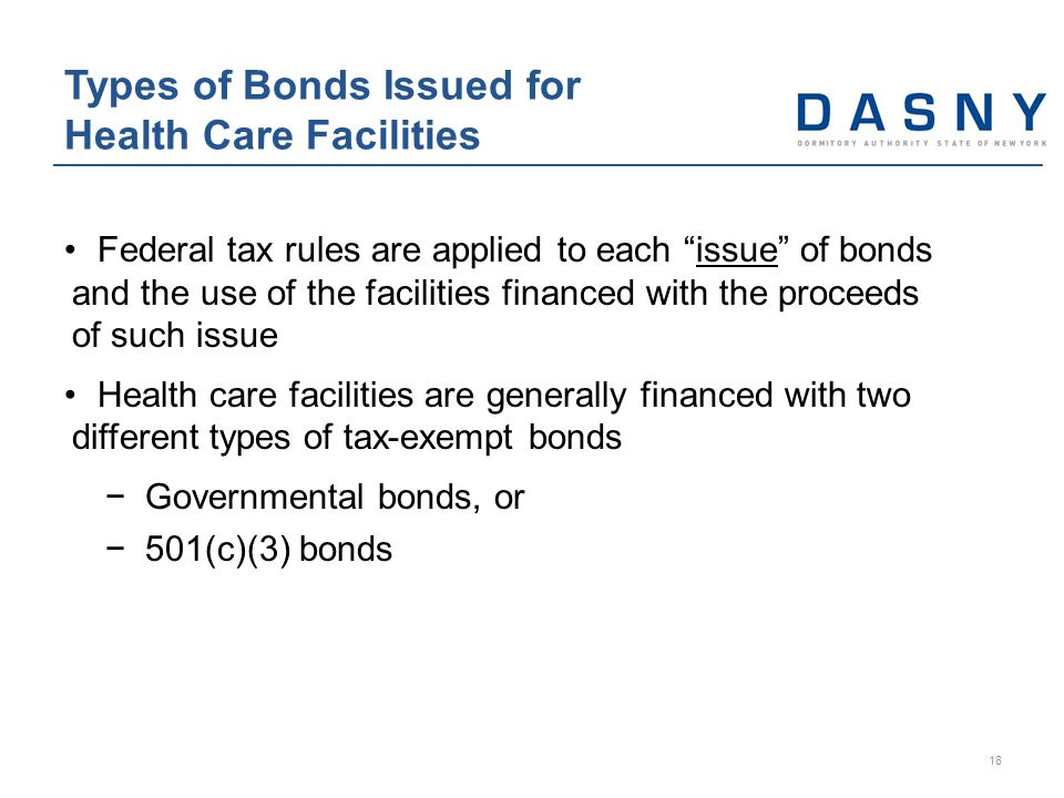 Federal tax rules are applied to each issue of bonds and the use of the facilities financed with the proceeds of such issue Health care facilities are generally financed with two different types of tax-exempt bonds −Governmental bonds, or −501(c)(3) bonds Types of Bonds Issued for Health Care Facilities 18