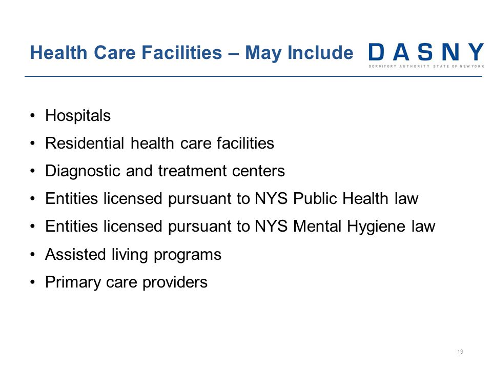 Hospitals Residential health care facilities Diagnostic and treatment centers Entities licensed pursuant to NYS Public Health law Entities licensed pursuant to NYS Mental Hygiene law Assisted living programs Primary care providers Health Care Facilities – May Include 19