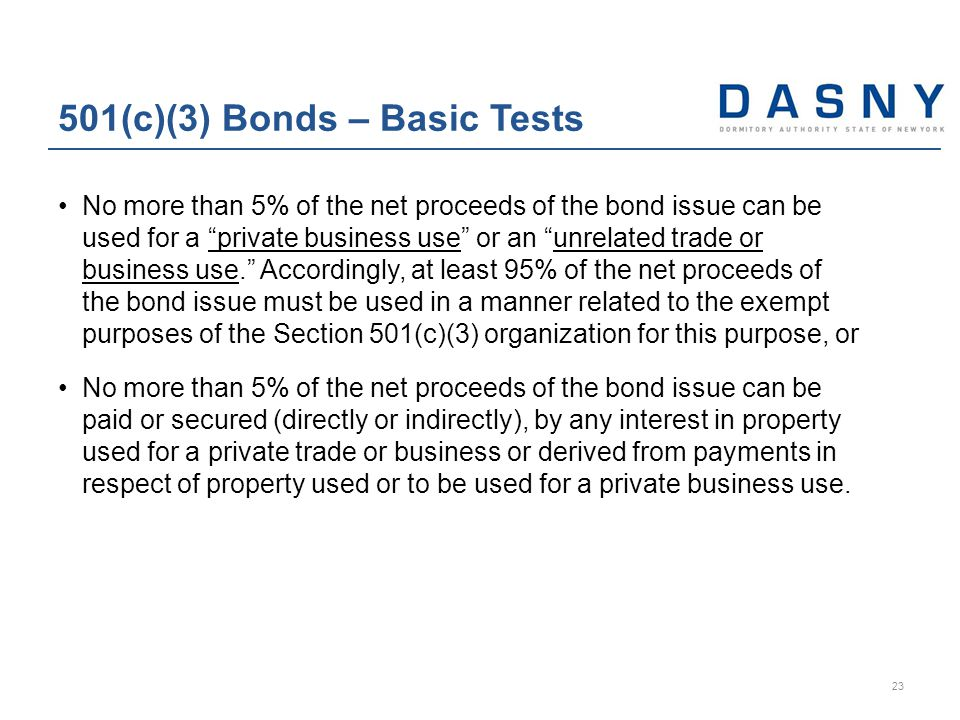 No more than 5% of the net proceeds of the bond issue can be used for a private business use or an unrelated trade or business use. Accordingly, at least 95% of the net proceeds of the bond issue must be used in a manner related to the exempt purposes of the Section 501(c)(3) organization for this purpose, or No more than 5% of the net proceeds of the bond issue can be paid or secured (directly or indirectly), by any interest in property used for a private trade or business or derived from payments in respect of property used or to be used for a private business use.