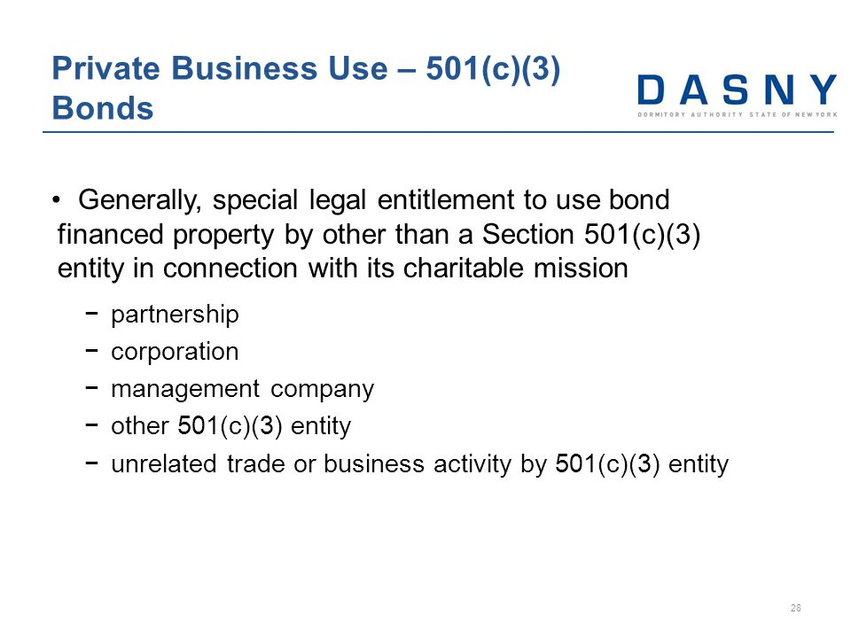 Generally, special legal entitlement to use bond financed property by other than a Section 501(c)(3) entity in connection with its charitable mission −partnership −corporation −management company −other 501(c)(3) entity −unrelated trade or business activity by 501(c)(3) entity Private Business Use – 501(c)(3) Bonds 28