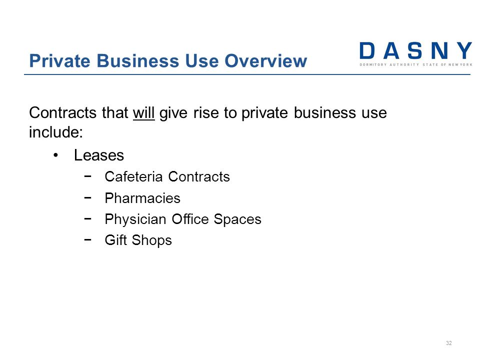 Contracts that will give rise to private business use include: Leases −Cafeteria Contracts −Pharmacies −Physician Office Spaces −Gift Shops Private Business Use Overview 32