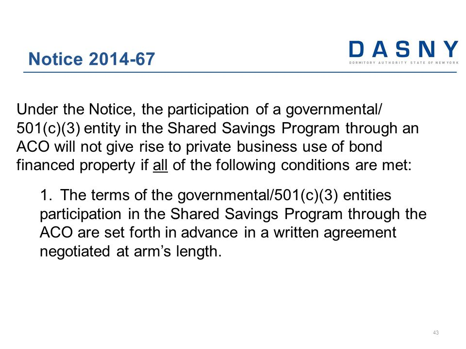 Under the Notice, the participation of a governmental/ 501(c)(3) entity in the Shared Savings Program through an ACO will not give rise to private business use of bond financed property if all of the following conditions are met: 1.The terms of the governmental/501(c)(3) entities participation in the Shared Savings Program through the ACO are set forth in advance in a written agreement negotiated at arm's length.